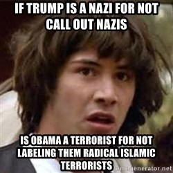 Conspiracy Keanu - If trump is a nazi for not call out nazis  Is obama a terrorist for not labeling them Radical isLamic terrorists