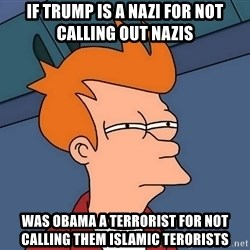 Futurama Fry - If trump is a nazi for not calling out nazis  Was obama a terrorist for not calling them islamic terorists