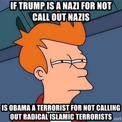 Futurama Fry - If trump is a nazi for NoT call out nazis Is obama a terrorist for not calling out Radical islamic terrorists