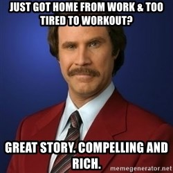 Anchorman Birthday - Just got home from work & too tired to workout? Great story. Compelling and rich.