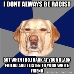 Racist Dog - I dont always be racist but when i do,i bark at your black friend and i listen to your white friend