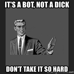 kill yourself guy blank - It's a bot, not a dick Don't take it so hard