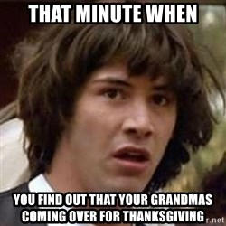 Conspiracy Keanu - that minute when you find out that your grandmas coming over for thanksgiving
