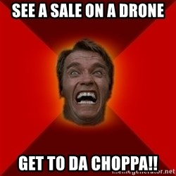 Angry Arnold - see a sale on a drone get to da choppa!!