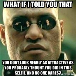 What If I Told You - What if i told you that You dont look nearly as attractive as you probably thouht you did in this selfie, and no one cares?
