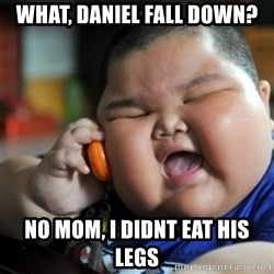fat chinese kid - What, daniel fall down? no mom, i didnt eat his legs