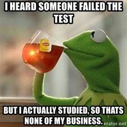 Kermit The Frog Drinking Tea - I HEARD SOMEONE FAILED THE TEST BUT I ACTUALLY STUDIED, SO THATS NONE OF MY BUSINESS.