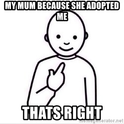 Guess who ? - my mum because she adopted me thats right