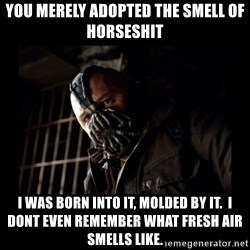 Bane Meme - You Merely Adopted the Smell of Horseshit I WAS BORN INTO IT, MOLDED BY IT.  I DONT EVEN REMEMBER WHAT FRESH AIR SMELLS LIKE.