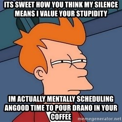 Futurama Fry - Its sweet how You think my silence means I value your stupidity Im actually mentally scheduling angood time to pour Drano in your coffee