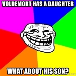 Trollface - Voldemort haS a daughter What about his son?