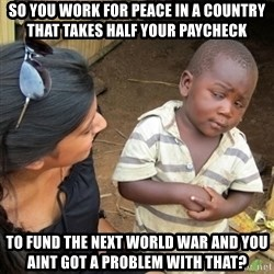 Skeptical 3rd World Kid - So you work for peace in a country that takes half your paycheck To fund the next world war and you aint got a problem with that?