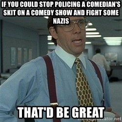 Office Space Boss - If you could stop policing a comedian's skit on a comedy show and fight some nazis that'd be great