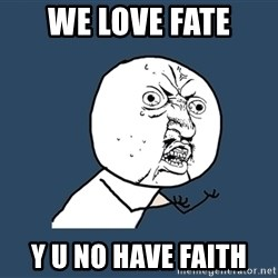 Y U No - we love fate y u no have faith