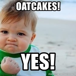 fist pump baby - Oatcakes! Yes!