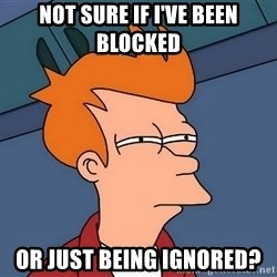 Futurama Fry - Not sure if i've been BlOcked Or just being ignored?
