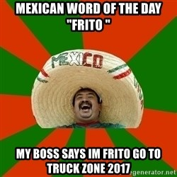 "Successful Mexican - Mexican word of the day ""Frito "" My boss says im FRITO go to truck zone 2017"
