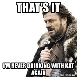 Winter is Coming - That's it I'm never drinking with Kat again