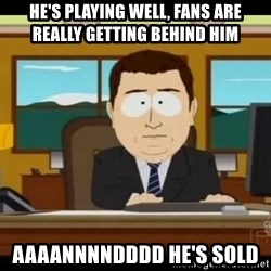 south park aand it's gone - He's Playing Well, Fans Are Really Getting Behind HIm AAAANNNNDDDD HE'S sold