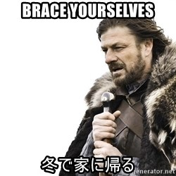 Winter is Coming - Brace yourselves 冬で家に帰る