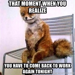 drunk fox - that moment when you realize you have to come back to work again tonight