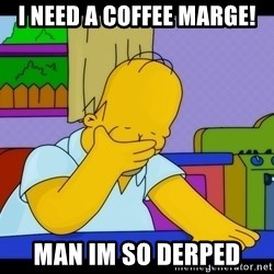 Homer Facepalm - I need a coffee maRGe! Man im so derped