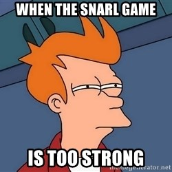 Futurama Fry - When the snarl game Is too strong