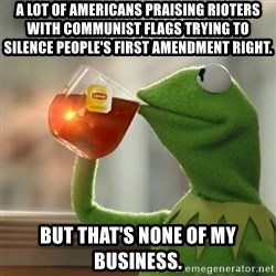 Kermit The Frog Drinking Tea - A lot of Americans praising rioters with communist flags trying to silence people's first amendment right. but that's none of my business.