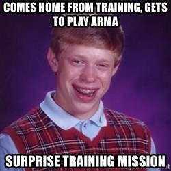 Bad Luck Brian - Comes home from training, gets to play arma surprise training mission