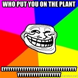 Trollface - who put you on the plant eyyyyyyyyyyyyyyyyyyyyyyyyyyyyyyyyyyyyyyyyyyyyyyyyyyy