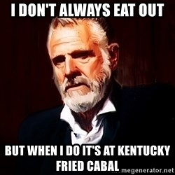 The Most Interesting Man In The World - I don't always eat out  But when I do it's at Kentucky Fried Cabal