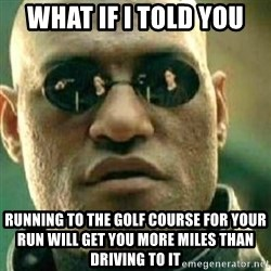 What If I Told You - what if i told you running to the golf course for your run will get you more miles than driving to it