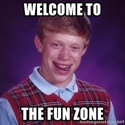 Bad Luck Brian - Welcome to THE FUN ZONE