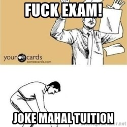 Throw and pick up papers - Fuck exam! Joke mahal tuition