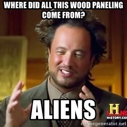 Ancient Aliens - Where did all this wood paneling come from? Aliens