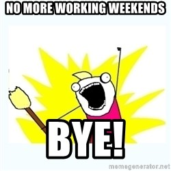 All the things - NO MORE WORKING WEEKENDS Bye!