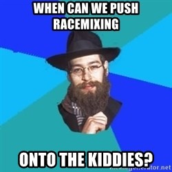 Jewish Dude - when can we push racemixing onto the kiddies?