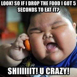 fat chinese kid - look! so if I drop the food I got 5 seconds to eat it? shiiiiiit! u crazy!