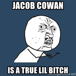 Y U No - Jacob cowan  Is a true lil bitch