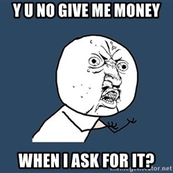 Y U No - y u no give me money when i ask for it?