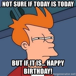 Futurama Fry - Not sure if today is today But if it is... happy birthday!