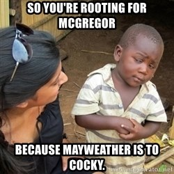 Skeptical 3rd World Kid - So You're rooting for mcgregor because mayweather is to cocky.