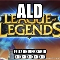 League of legends - ald  feliz aniversario kkkkkkkkkkkkk