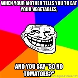 """Trollface - when your mother tells you to eat your vegetables, And you say """"so no tomatoes?"""""""