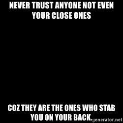 Blank Black - never trust anyone not even your close ones coz they are the ones who stab you on your back.