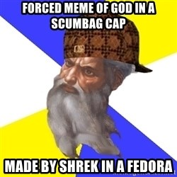 Scumbag God - forced meme of god in a scumbag cap made by shrek in a fedora
