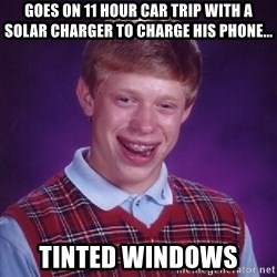 Bad Luck Brian - Goes on 11 hour car trip with a solar charGer to charge his phone... Tinted windows