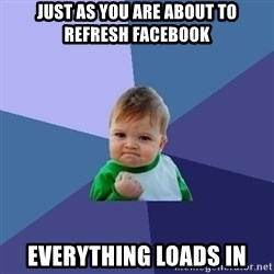 Success Kid - Just as you are about to refresh facebook Everything loads in