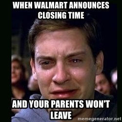 crying peter parker - When Walmart announces closing time And your parents won't leave