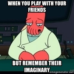 Sad Zoidberg - when you play with your friends but remember their imaginary